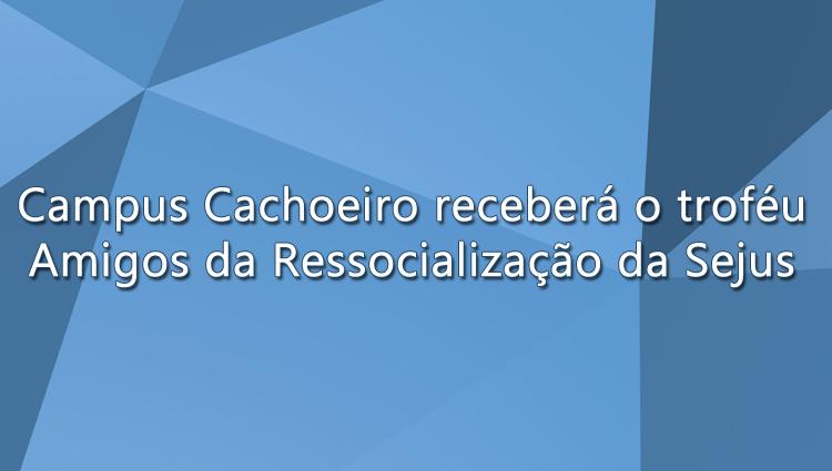 """Campus Cachoeiro receberá o troféu """"Amigos da Ressocialização"""" da Sejus"""